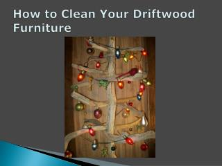 How to Clean Your Driftwood Furniture