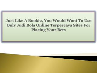 Just Like A Bookie, You Would Want To Use Only Judi Bola Online Terpercaya Sites For Placing Your Bets