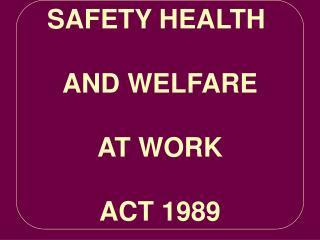 SAFETY HEALTH  AND WELFARE AT WORK ACT 1989