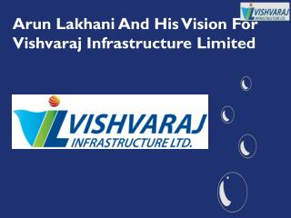 Arun Lakhani And His Vision For Vishvaraj Infrastructure Limited