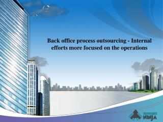 Back office process outsourcing - Internal efforts more focused on the operations