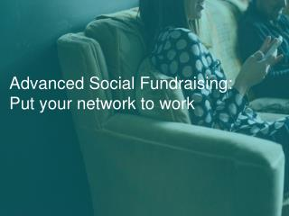 Advanced Social Fundraising - Put your network to work.