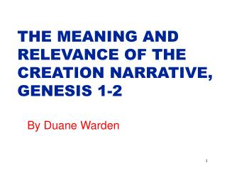 THE MEANING AND RELEVANCE OF THE CREATION NARRATIVE, GENESIS 1-2 By Duane Warden