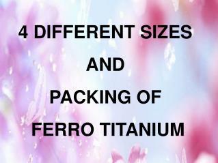 4 Different sizes and packing of ferro titanium