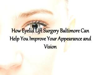 How Eyelid Lift Surgery Baltimore Can Help You Improve Your Appearance and Vision