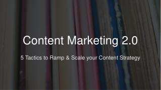Content Marketing 2.0 - 5 Tactics to Ramp & Scale your Content Strategy
