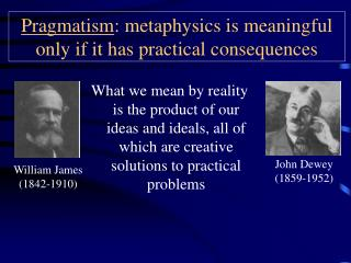 Pragmatism : metaphysics is meaningful only if it has practical consequences