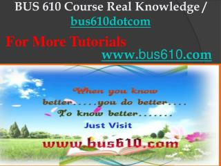 BUS 610 Course Real Knowledge / bus610dotcom