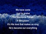 We have come Just to praise Our awesome Father  in this place It s His love that makes us sing He s become our everythin