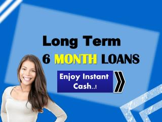 Long Term 6 Month Loans - Get Ample Cash Amount With Easy Online Way For Long Term Duration