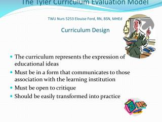 The Tyler Curriculum Evaluation Model TWU Nurs 5253 Elouise Ford, RN, BSN, MHEd Curriculum Design
