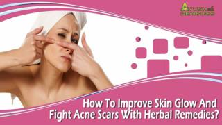 How To Improve Skin Glow And Fight Acne Scars With Herbal Remedies?