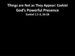 Th ings are Not as They Appear: Ezekiel God's Powerful Presence Ezekiel 1:1-3; 26-28