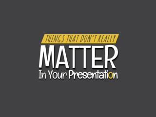 Things That Don't Matter in Your Presentation!