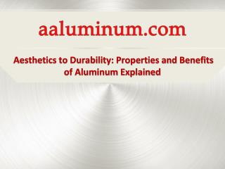 Aesthetics to Durability: Properties and Benefits of Aluminum Explained