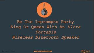Be The Impromptu Party King Or Queen With An Ultra Portable Wireless Bluetooth Speaker