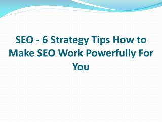 SEO - 6 Strategy Tips How to Make SEO Work Powerfully For You