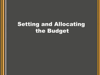 Setting and Allocating  the Budget