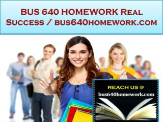BUS 640 HOMEWORK Real Success /bus640homework.com