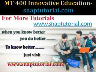 MT 400 Innovative Education / snaptutorial.com