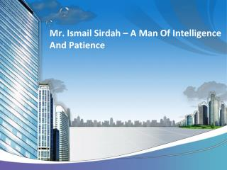 Mr. Ismail Sirdah – A Man Of Intelligence And Patience