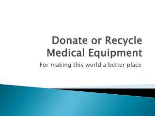 Recycle or donate Medical equipment