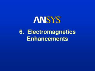 6.  Electromagnetics Enhancements