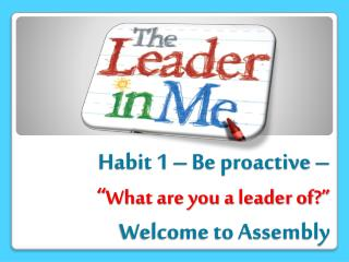 "Habit 1 – Be proactive –  "" What are you a leader of?"" Welcome to Assembly"
