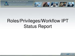Roles/Privileges/Workflow IPT Status Report