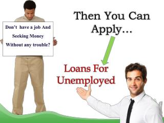 Loans For Unemployed- Perfect Funds For Jobless To Meet Vital Cash Necessities In Short Span