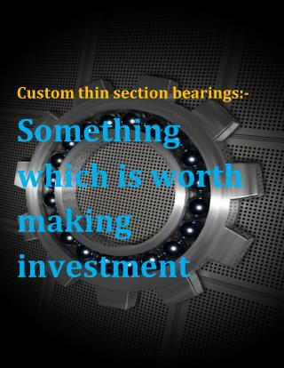 Custom thin section bearings:- Something which is worth making investment