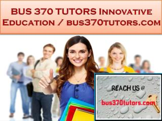 BUS 370 TUTORS Innovative Education / bus370tutors.com