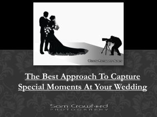 The Best Approach To Capture Special Moments At Your Wedding