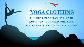 YOGA CLOTHING - THE MOST IMPORTANT PIECES OF EQUIPMENT YOU NEED FOR DOING YOGA ARE YOUR BODY AND YOUR MIND