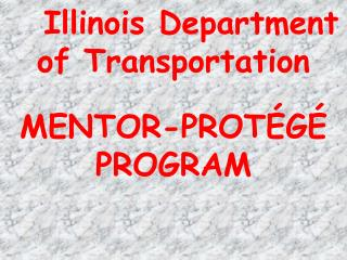 Illinois Department of Transportation MENTOR-PROT ÉGÉ PROGRAM