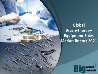 Global Brachytherapy Equipment Sales Market Report 2021