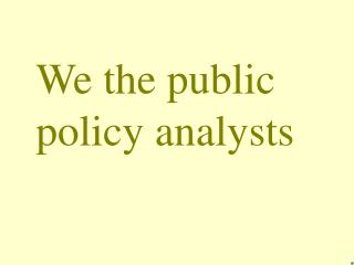 We the public policy analysts