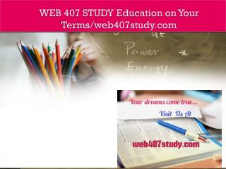 WEB 407 STUDY Education on Your Terms/web407study.com