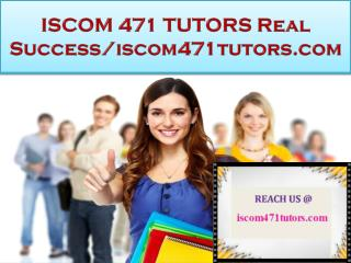 ISCOM 471 TUTORS Real Success/iscom471tutors.com