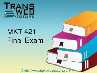 MKT 421 Final Exam Justanswer - MKT 421 Final Exam - Transweb E Tutors