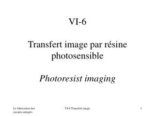 VI-6  Transfert image par r sine photosensible  Photoresist imaging