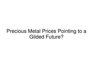 Precious Metal Prices Pointing to a Gilded Future?