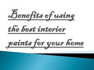 Several Benefits of Using the Best Interior Paints for Your Home