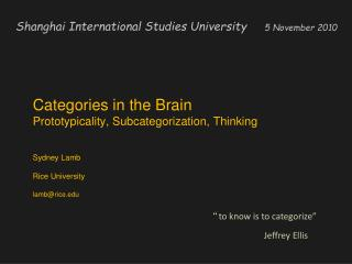 Categories in the Brain  Prototypicality, Subcategorization, Thinking Sydney Lamb  Rice University lamb@rice.edu