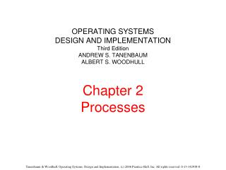 OPERATING SYSTEMS DESIGN AND IMPLEMENTATION Third Edition ANDREW S. TANENBAUM ALBERT S. WOODHULL Chapter 2 Processes