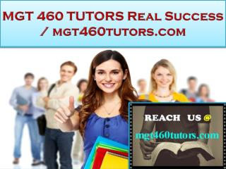 MGT 460 TUTORS Real Success / mgt460tutors.com