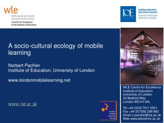 A socio-cultural ecology of mobile learning Norbert Pachler Institute of Education, University of London www.londonmobil