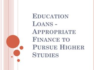 Education Loans - Appropriate Finance to Pursue Higher Studies