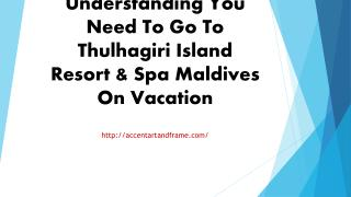 Understanding You Need To Go To Thulhagiri Island Resort & Spa Maldives On Vacation