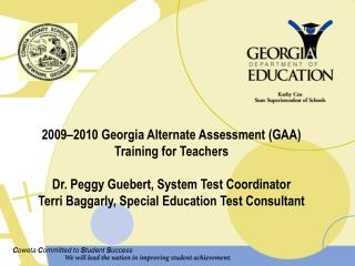 2009–2010 Georgia Alternate Assessment (GAA) Training for Teachers Dr. Peggy Guebert, System Test Coordinator